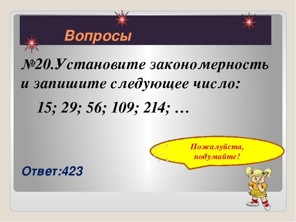 Вопросы №20.Установите закономерность и запишите следующее число: 15; 29; 56...