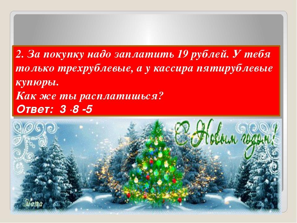 2. За покупку надо заплатить 19 рублей. У тебя только трехрублевые, а у касс...