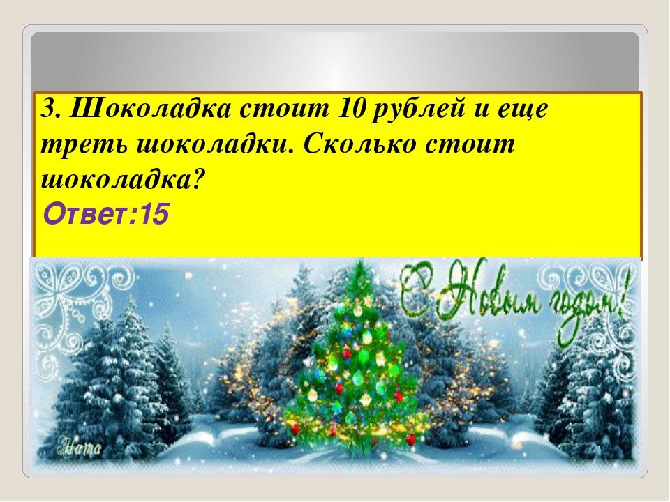 3. Шоколадка стоит 10 рублей и еще треть шоколадки. Сколько стоит шоколадка?...