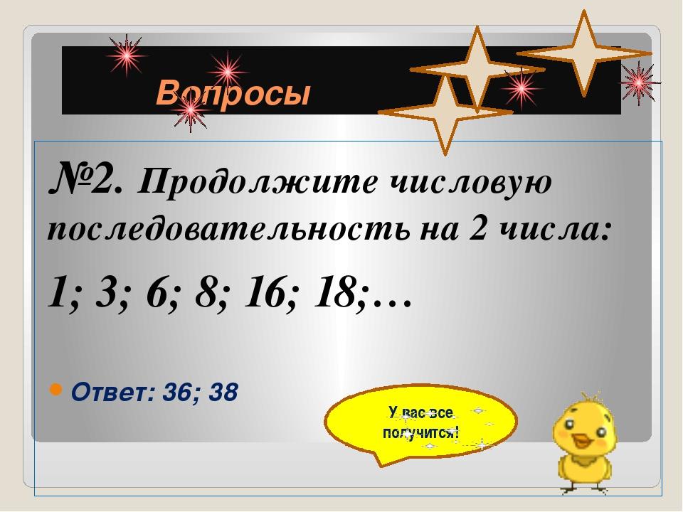 Вопросы №2. Продолжите числовую последовательность на 2 числа: 1; 3; 6; 8; 1...