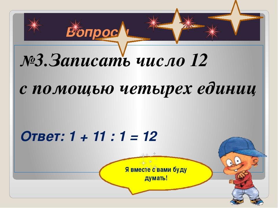 Вопросы №3.Записать число 12 с помощью четырех единиц Ответ:1 + 11 : 1 = 12...