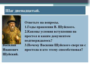 Шаг двенадцатый. Василий Иванович Шуйский. Ответьте на вопросы. Годы правлен