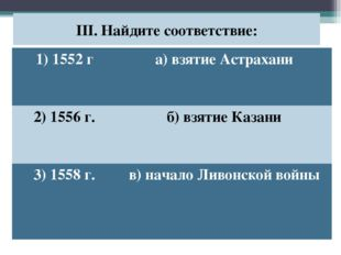 III. Найдите соответствие: 1) 1552 га) взятие Астрахани 2) 1556 г.б) взятие