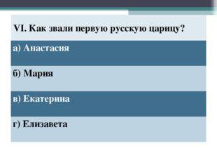 VI. Как звали первую русскую царицу? а) Анастасия б) Мария в) Екатерина г) Ел