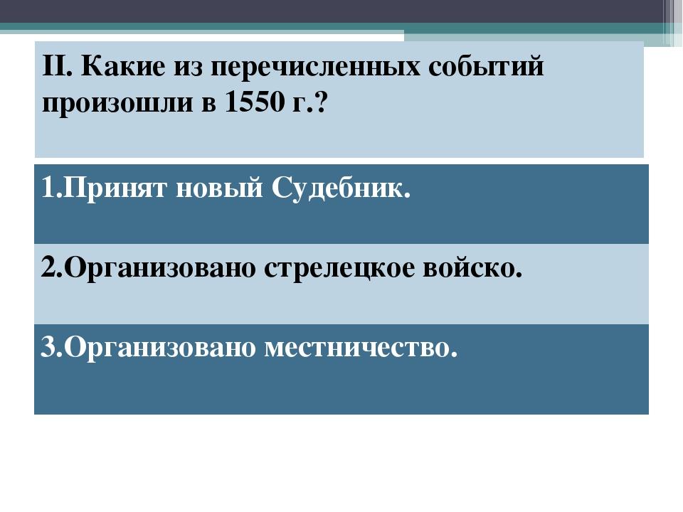 II. Какие из перечисленных событий произошли в 1550 г.? 1.Принят новый Судебн...