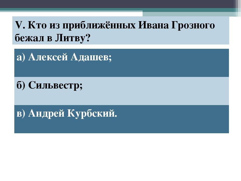 V. Кто из приближённых Ивана Грозного бежал в Литву? а) Алексей Адашев; б) Си...