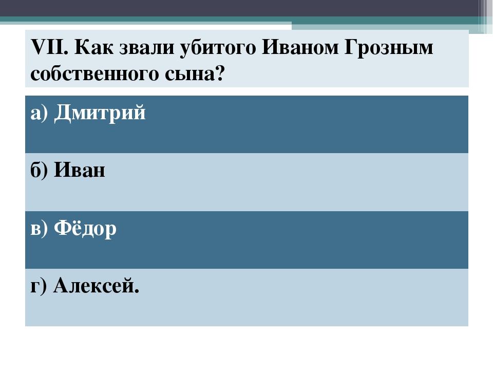 VII. Как звали убитого Иваном Грозным собственного сына? а) Дмитрий б) Иван в...
