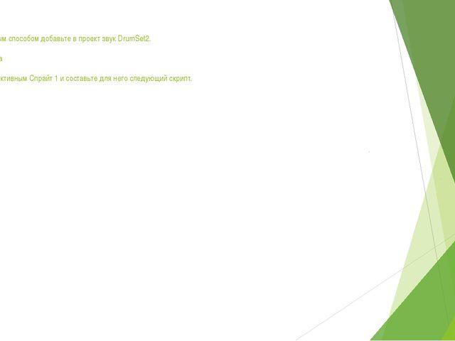 Аналогичным способом добавьте в проект звук DrumSet2.  Физминутка  Сделайте...