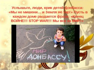 Услышьте, люди, крик детей Донбасса: «Мы не мишени… и Земля не тир!» Пусть в