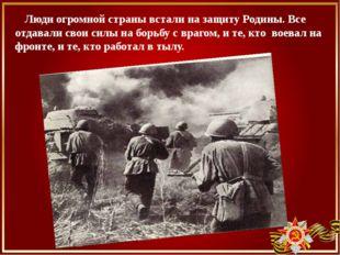 Люди огромной страны встали на защиту Родины. Все отдавали свои силы на борь