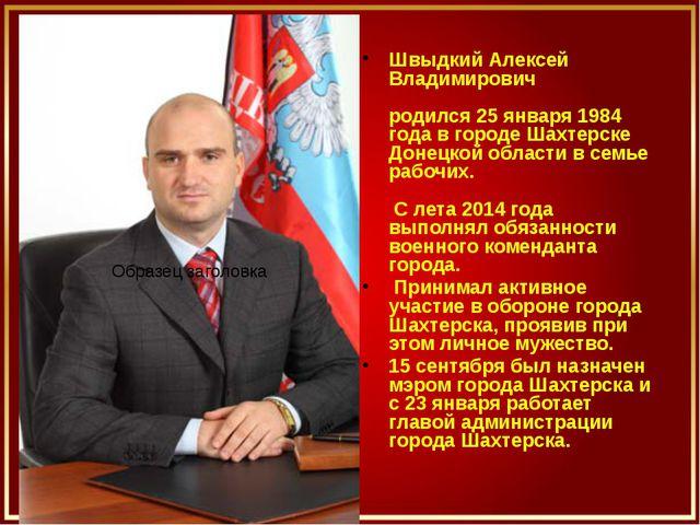 Швыдкий Алексей Владимирович родился 25 января 1984 года в городе Шахтерске...