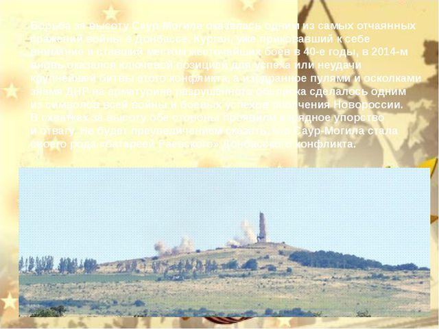 Борьба завысоту Саур-Могила оказалась одним изсамых отчаянных сражений вой...