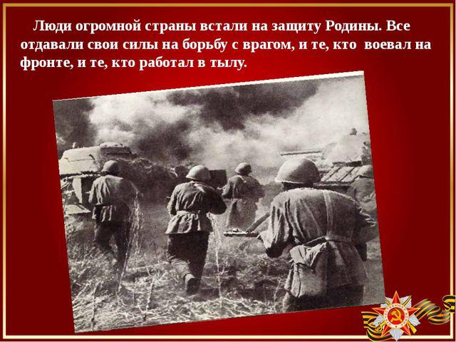 Люди огромной страны встали на защиту Родины. Все отдавали свои силы на борь...