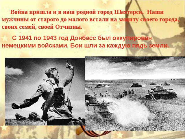 Война пришла и в наш родной город Шахтерск. Наши мужчины от старого до малог...