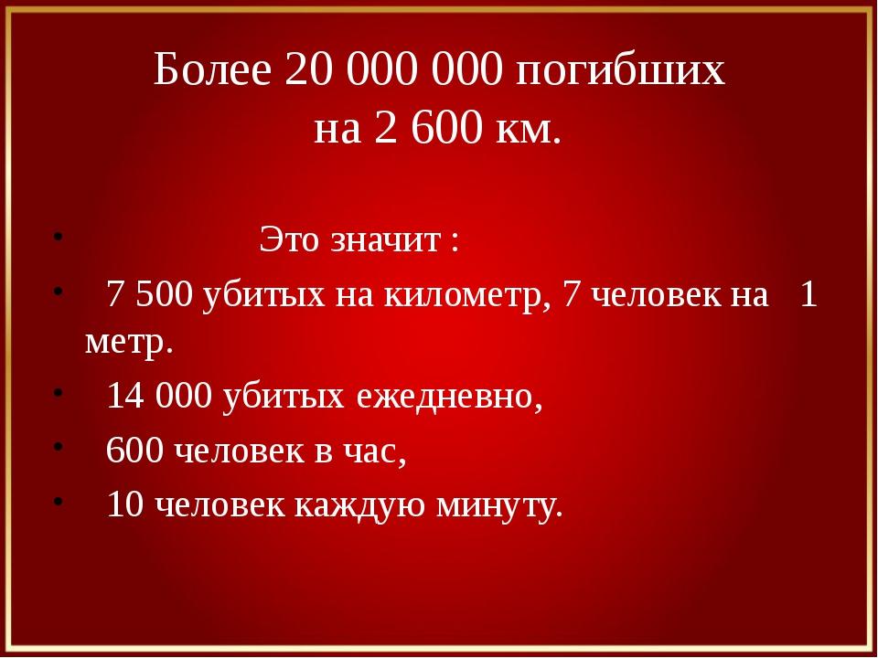 Более 20 000 000 погибших на 2 600 км. Это значит : 7 500 убитых на километр,...