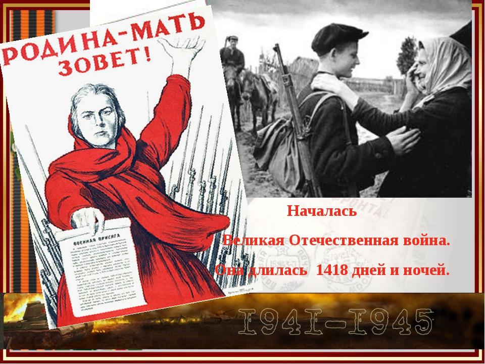 Началась Великая Отечественная война. Она длилась 1418 дней и ночей.