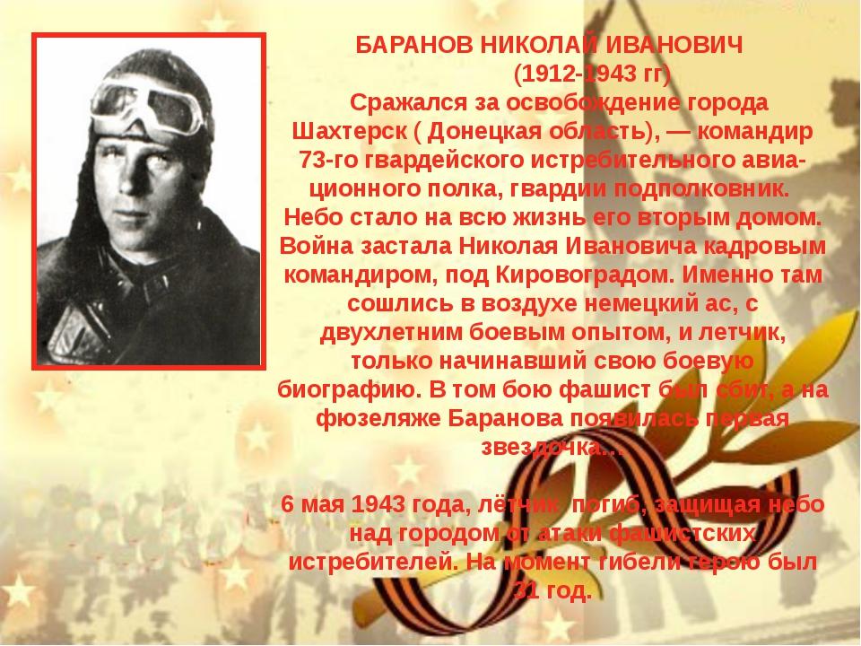 БАРАНОВ НИКОЛАЙ ИВАНОВИЧ (1912-1943 гг) Сражался за освобождение города Шахт...
