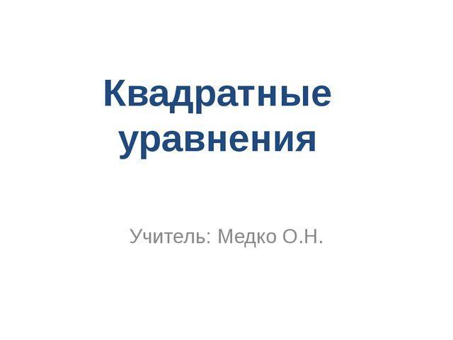 Квадратные уравнения Учитель: Медко О.Н.
