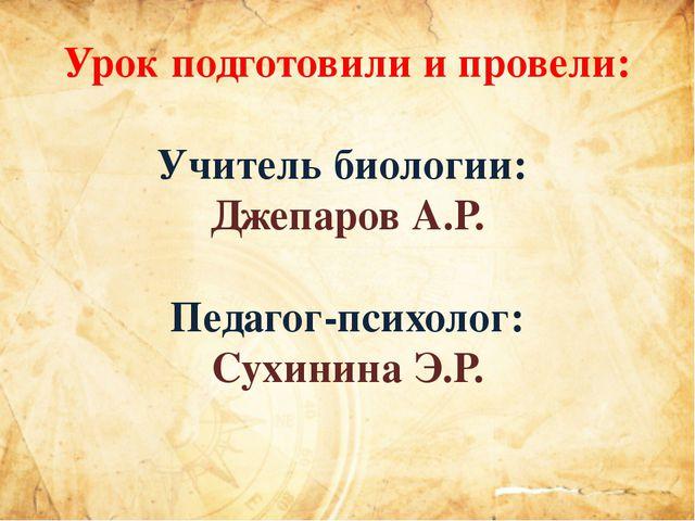 Урок подготовили и провели: Учитель биологии: Джепаров А.Р. Педагог-психолог:...