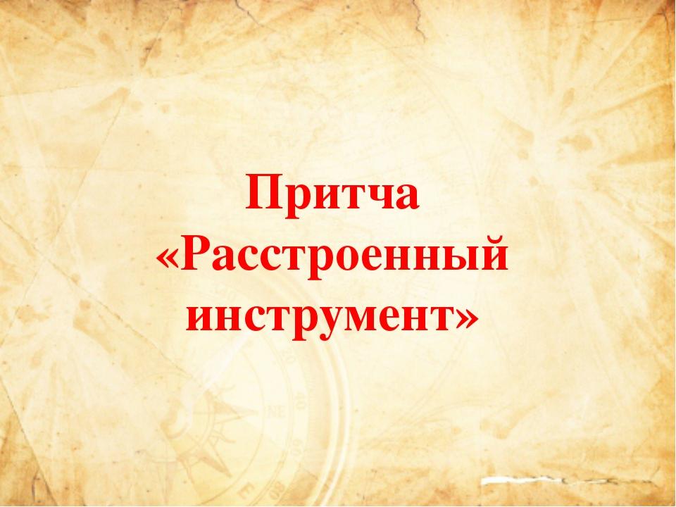 Притча «Расстроенный инструмент»
