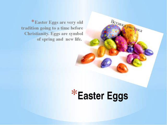 Easter Eggs are very old tradition going to a time before Christianity. Eggs...