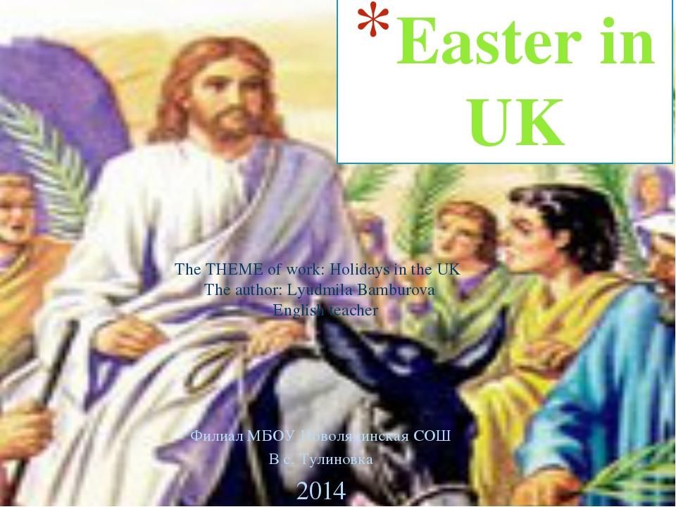 Easter in UK Филиал МБОУ Новолядинская СОШ В с. Тулиновка 2014 The THEME of w...
