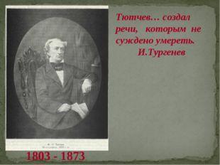 Тютчев… создал речи, которым не суждено умереть. И.Тургенев 1803 - 1873