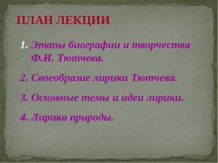 ПЛАН ЛЕКЦИИ 1. Этапы биографии и творчества Ф.И. Тютчева. 2. Своеобразие лири