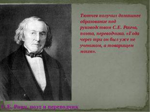 Тютчев получил домашнее образование под руководством С.Е. Раича, поэта, перев