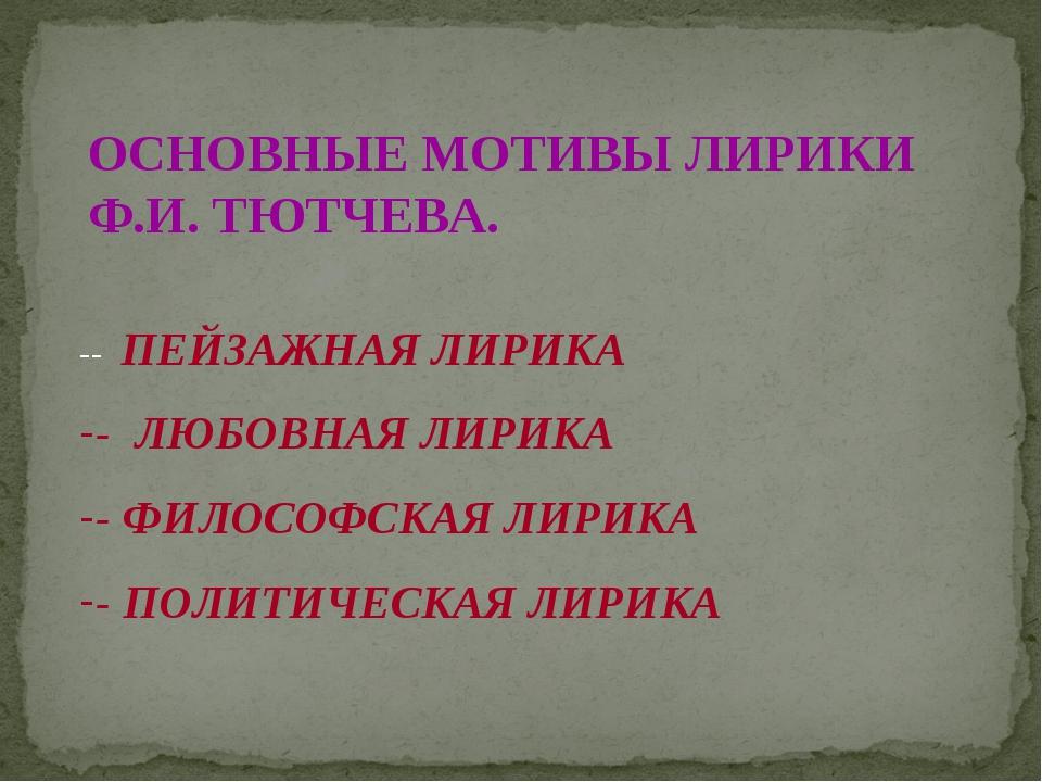 ОСНОВНЫЕ МОТИВЫ ЛИРИКИ Ф.И. ТЮТЧЕВА. -- ПЕЙЗАЖНАЯ ЛИРИКА - ЛЮБОВНАЯ ЛИРИКА -...