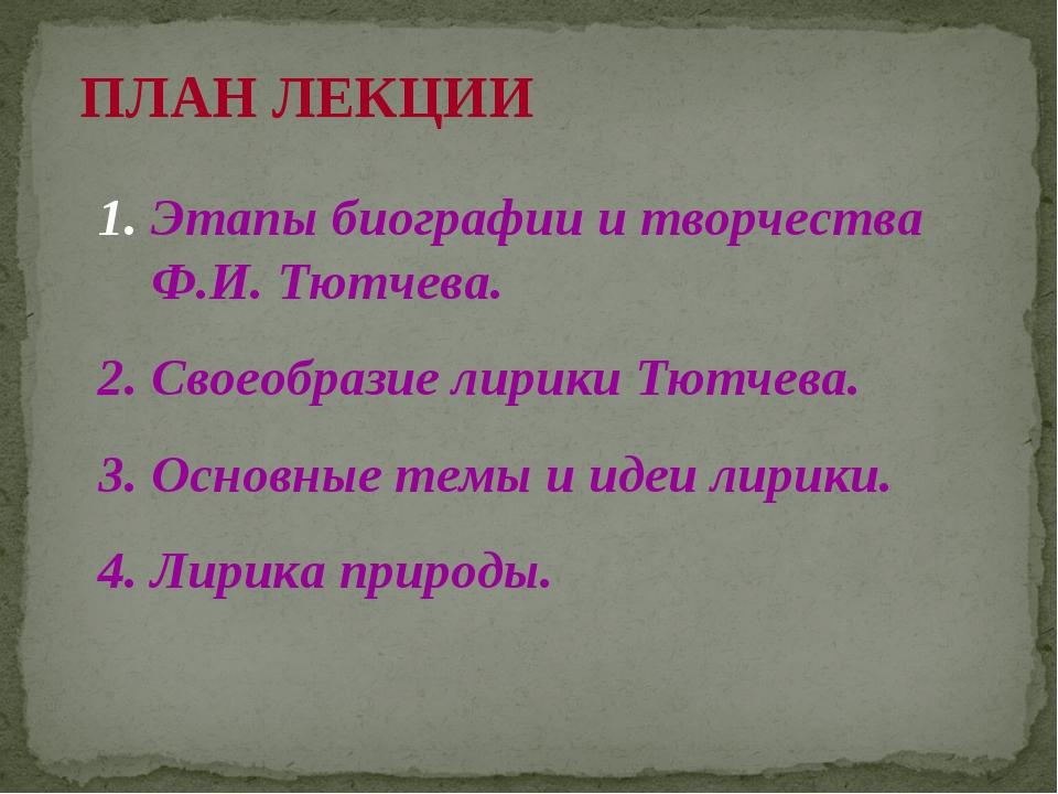 ПЛАН ЛЕКЦИИ 1. Этапы биографии и творчества Ф.И. Тютчева. 2. Своеобразие лири...