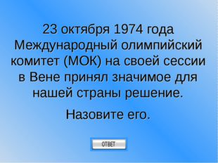 23 октября 1974 года Международный олимпийский комитет (МОК) на своей сессии