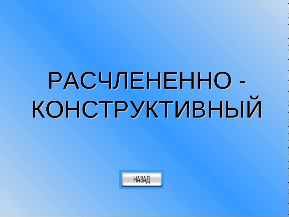 РАСЧЛЕНЕННО - КОНСТРУКТИВНЫЙ