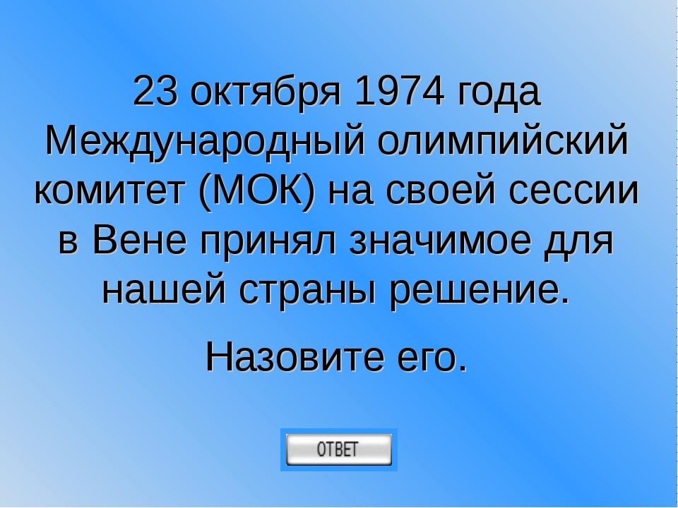23 октября 1974 года Международный олимпийский комитет (МОК) на своей сессии...