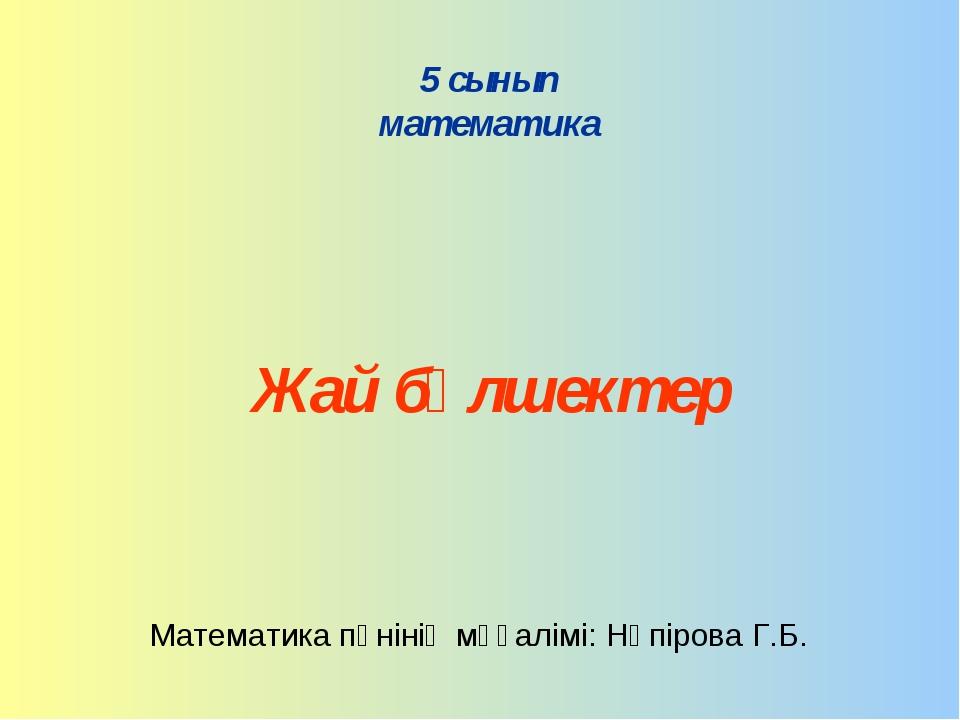 5 сынып математика Жай бөлшектер Математика пәнінің мұғалімі: Нөпірова Г.Б.