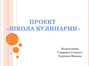 ПРОЕКТ «ШКОЛА КУЛИНАРИИ» Подготовила Учащаяся 3 класса Тадтаева Милана