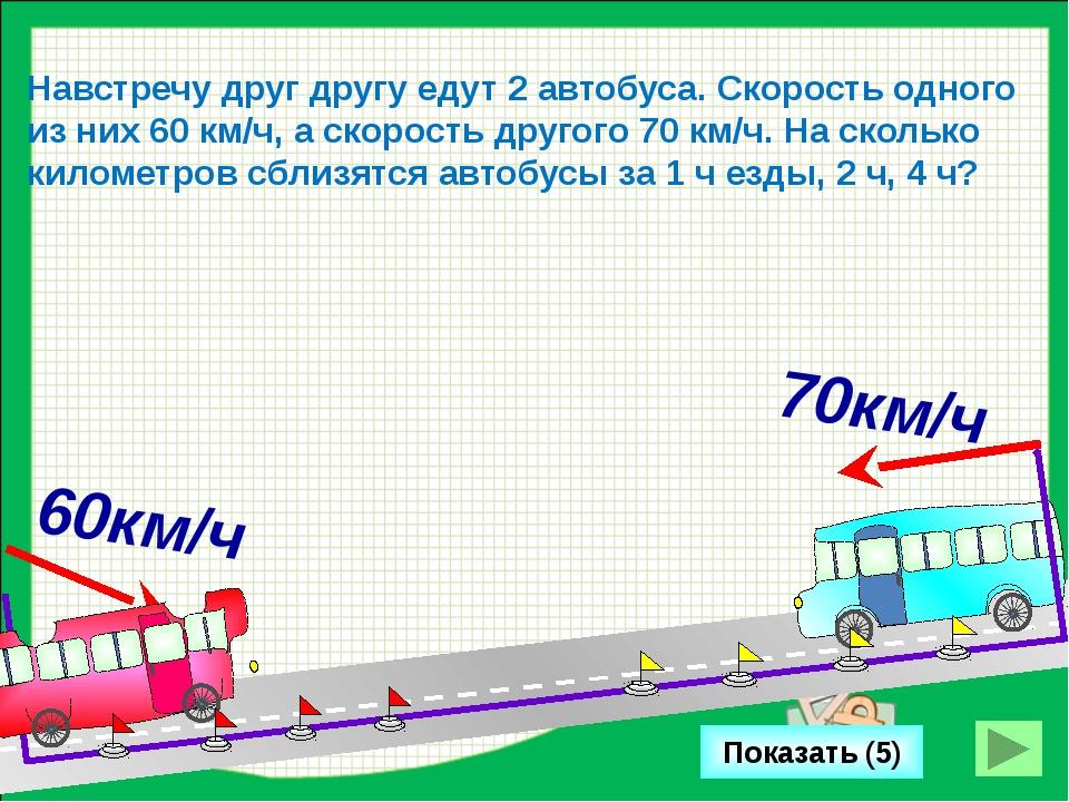 Показать (5) Навстречу друг другу едут 2 автобуса. Скорость одного из них 60...