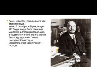 Ленин известен, прежде всего, как один из вождей великойОктябрьской революц