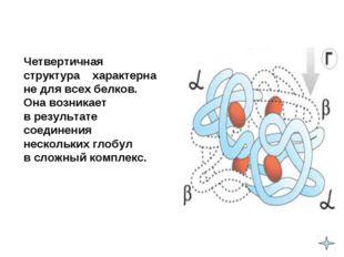 Четвертичная структура характерна не для всех белков. Она возникает в резу