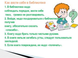 Как вести себя в библиотеке 1.В библиотеке надо соблюдать порядок, вести себ