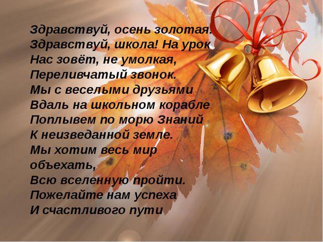 Здравствуй, осень золотая! Здравствуй, школа! На урок Нас зовёт, не умолкая,...