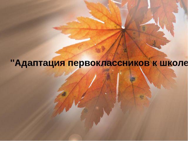 """""""Адаптация первоклассников к школе"""""""