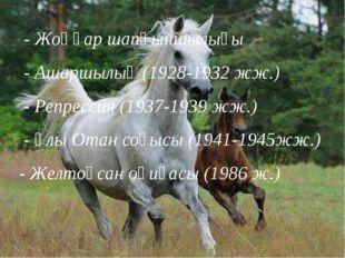 - Жоңғар шапқыншылығы - Ашаршылық (1928-1932 жж.) - Репрессия (1937-1939 жж.