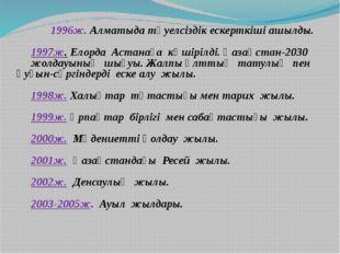 1996ж. Алматыда тәуелсіздік ескерткіші ашылды. 1997ж. Елорда Астанаға көшір