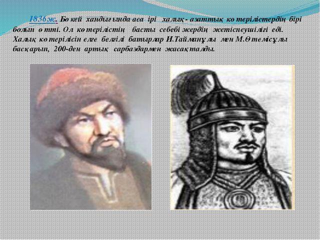 1836ж. Бөкей хандығында аса ірі халық- азаттық көтерілістердің бірі болып өт...