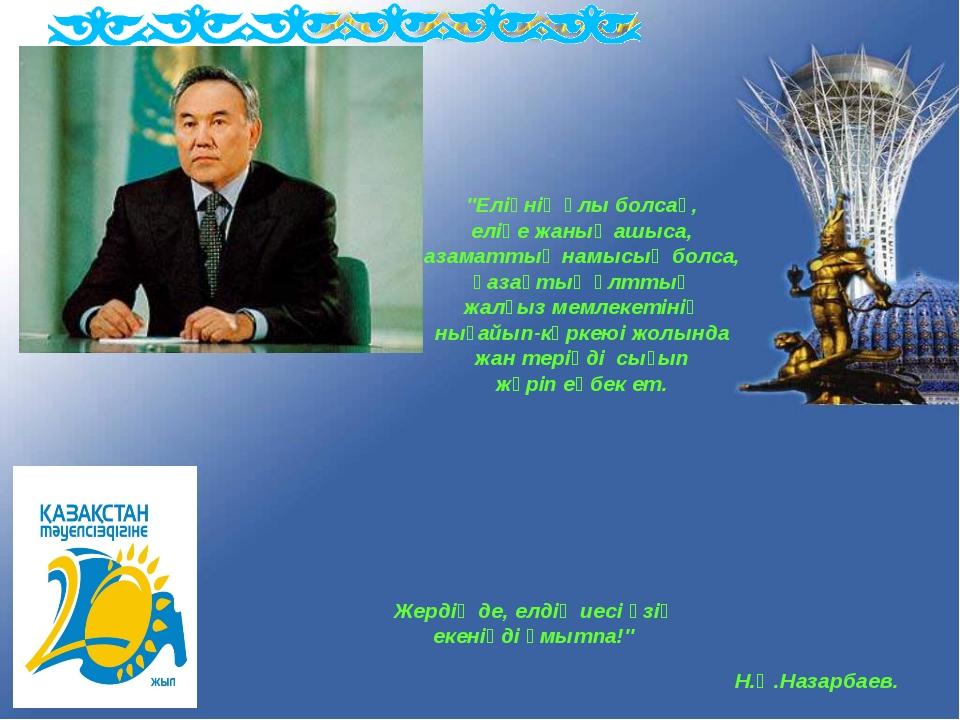 """Н.Ә.Назарбаев. """"Еліңнің ұлы болсаң, еліңе жаның ашыса, азаматтық намысың болс..."""