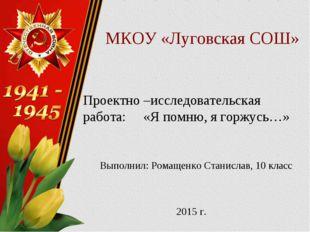 МКОУ «Луговская СОШ» Проектно –исследовательская работа: «Я помню, я горжусь…