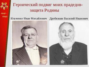 Героический подвиг моих прадедов- защита Родины Дробязкин Василий Иванович И