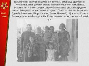 После войны работал на комбайне. Его сын, а мой дед -Дробязкин Пётр Васильеви