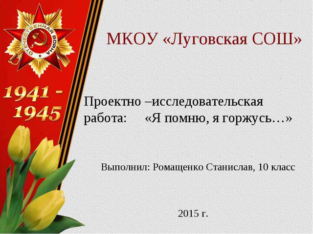 МКОУ «Луговская СОШ» Проектно –исследовательская работа: «Я помню, я горжусь…...